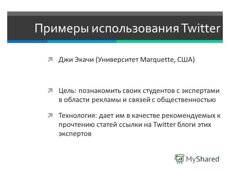 Примеры использования Twitter Джи Экачи (Университет Marquette, США) Цель: познакомить своих студентов с экспертами в области рекламы и связей с общественностью Технология: дает им в качестве рекомендуемых к прочтению статей ссылки на Twitter блоги э