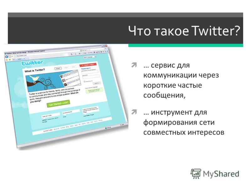 Что такое Twitter? … сервис для коммуникации через короткие частые сообщения, … инструмент для формирования сети совместных интересов