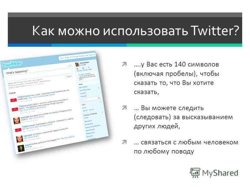 Как можно использовать Twitter? ….у Вас есть 140 символов (включая пробелы), чтобы сказать то, что Вы хотите сказать, … Вы можете следить (следовать) за высказыванием других людей, … связаться с любым человеком по любому поводу