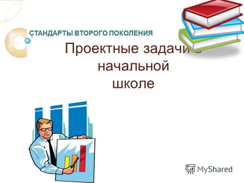 Проектные задачи в начальной школе СТАНДАРТЫ ВТОРОГО ПОКОЛЕНИЯ