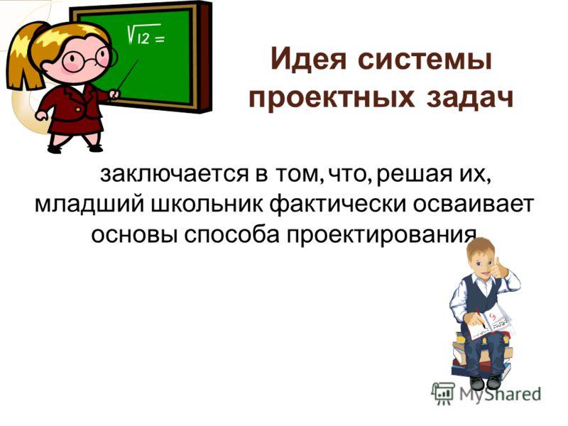 Идея системы проектных задач заключается в том, что, решая их, младший школьник фактически осваивает основы способа проектирования