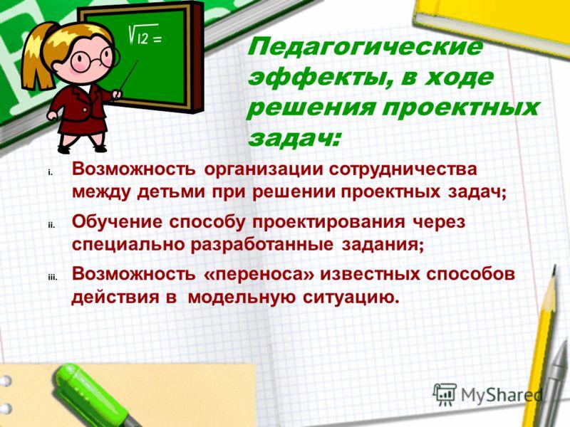 Педагогические эффекты, в ходе решения проектных задач: i. Возможность организации сотрудничества между детьми при решении проектных задач ; ii. Обуче