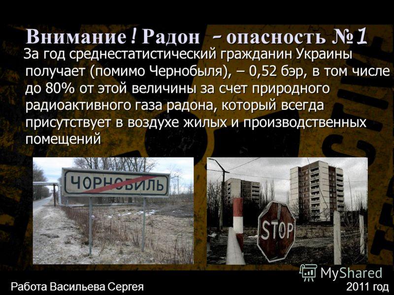 Внимание ! Радон – опасность 1 За год среднестатистический гражданин Украины получает (помимо Чернобыля), – 0,52 бэр, в том числе до 80% от этой величины за счет природного радиоактивного газа радона, который всегда присутствует в воздухе жилых и про