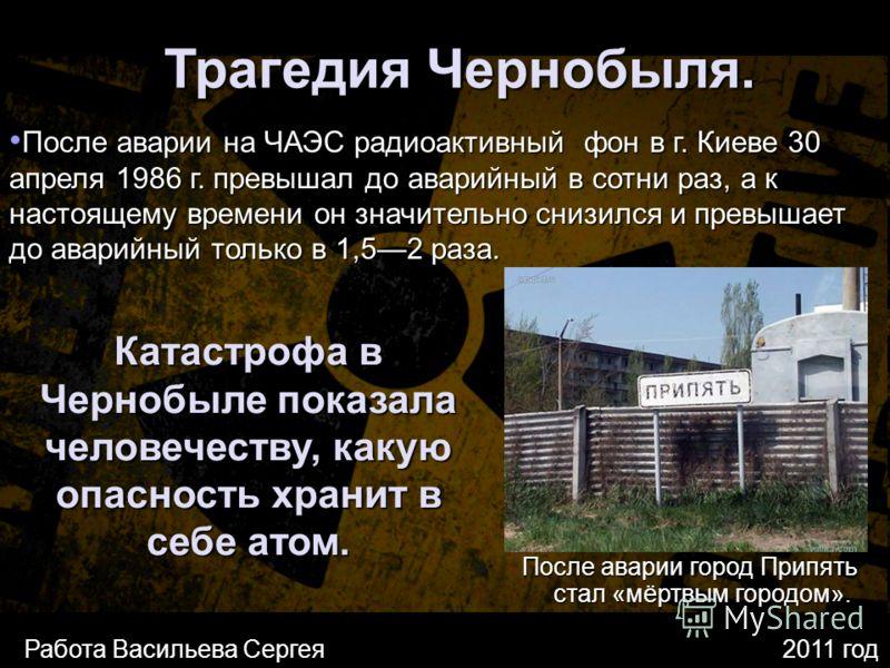 Трагедия Чернобыля. После аварии на ЧАЭС радиоактивный фон в г. Киеве 30 апреля 1986 г. превышал до аварийный в сотни раз, а к настоящему времени он значительно снизился и превышает до аварийный только в 1,52 раза. После аварии на ЧАЭС радиоактивный