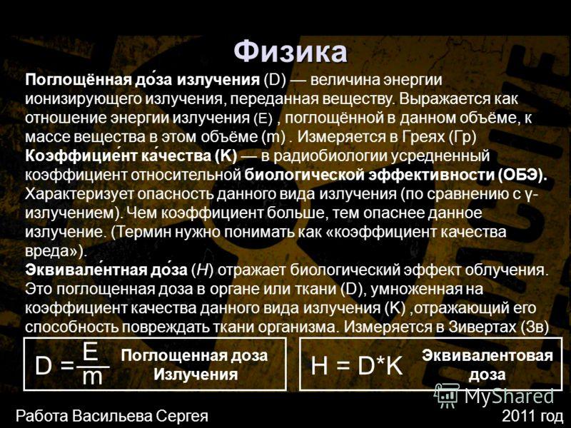 Физика Поглощённая до́за излучения (D) величина энергии ионизирующего излучения, переданная веществу. Выражается как отношение энергии излучения (E), поглощённой в данном объёме, к массе вещества в этом объёме (m). Измеряется в Греях (Гр) D = E m Коэ