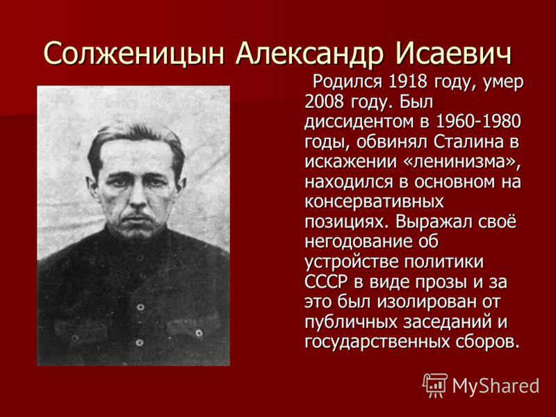 Солженицын Александр Исаевич Родился 1918 году, умер 2008 году. Был диссидентом в 1960-1980 годы, обвинял Сталина в искажении «ленинизма», находился в основном на консервативных позициях. Выражал своё негодование об устройстве политики СССР в виде пр