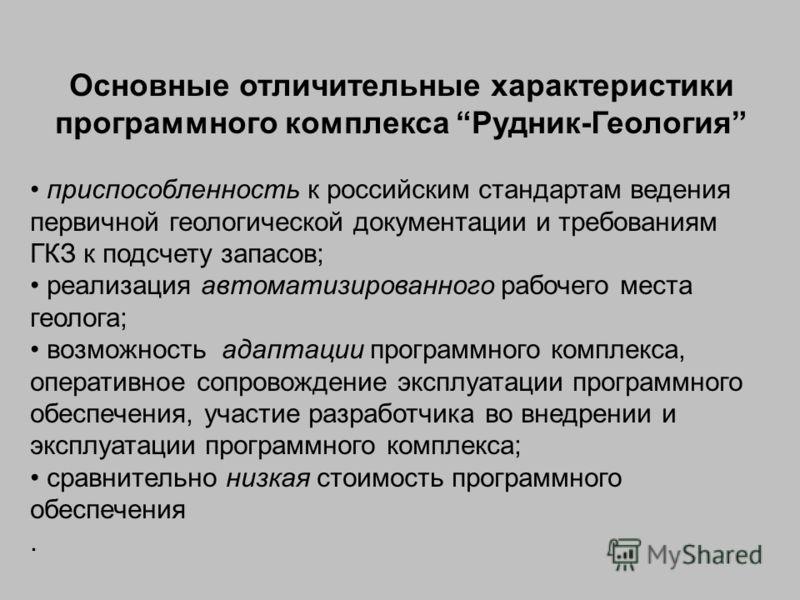 Основные отличительные характеристики программного комплекса Рудник-Геология приспособленность к российским стандартам ведения первичной геологической документации и требованиям ГКЗ к подсчету запасов; реализация автоматизированного рабочего места ге