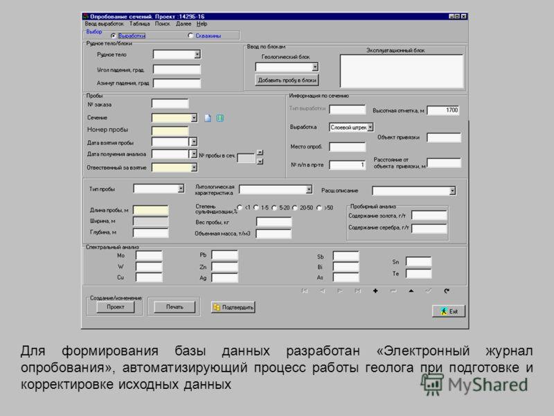 Для формирования базы данных разработан «Электронный журнал опробования», автоматизирующий процесс работы геолога при подготовке и корректировке исходных данных