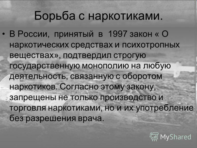 Борьба с наркотиками. В России, принятый в 1997 закон « О наркотических средствах и психотропных веществах», подтвердил строгую государственную монополию на любую деятельность, связанную с оборотом наркотиков. Согласно этому закону, запрещены не толь