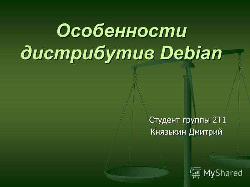 Особенности дистрибутив Debian Студент группы 2Т1 Князькин Дмитрий