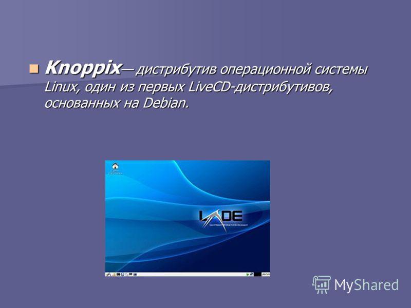 Knoppix дистрибутив операционной системы Linux, один из первых LiveCD-дистрибутивов, основанных на Debian. Knoppix дистрибутив операционной системы Linux, один из первых LiveCD-дистрибутивов, основанных на Debian.