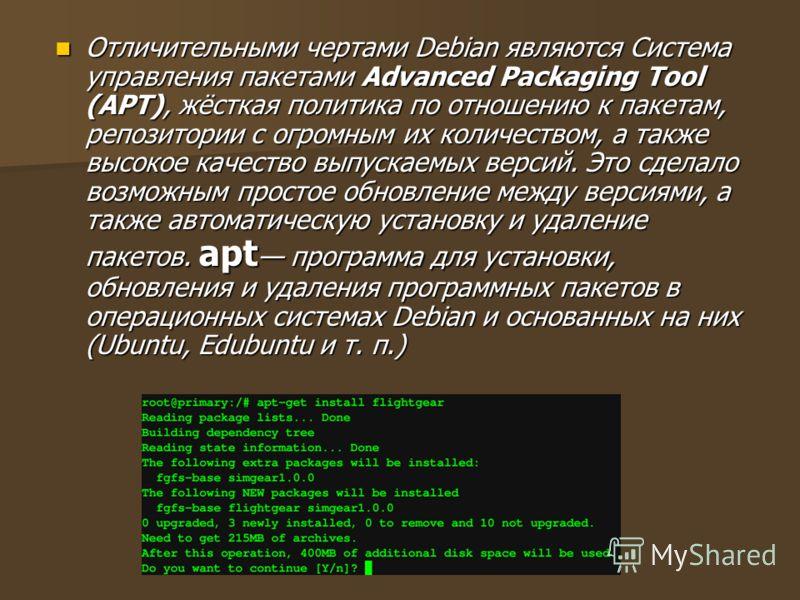 Отличительными чертами Debian являются Система управления пакетами Advanced Packaging Tool (APT), жёсткая политика по отношению к пакетам, репозитории с огромным их количеством, а также высокое качество выпускаемых версий. Это сделало возможным прост