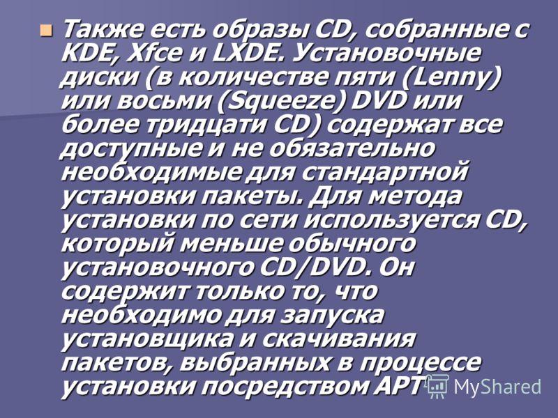 Также есть образы CD, собранные с KDE, Xfce и LXDE. Установочные диски (в количестве пяти (Lenny) или восьми (Squeeze) DVD или более тридцати CD) содержат все доступные и не обязательно необходимые для стандартной установки пакеты. Для метода установ