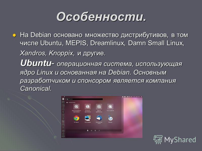Особенности. На Debian основано множество дистрибутивов, в том числе Ubuntu, MEPIS, Dreamlinux, Damn Small Linux, Xandros, Knoppix, и другие. Ubuntu- операционная система, использующая ядро Linux и основанная на Debian. Основным разработчиком и спонс