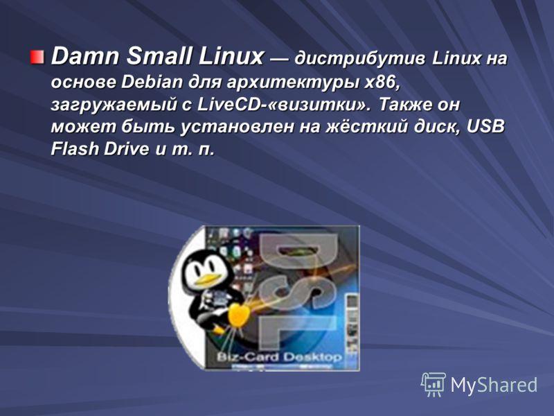 Damn Small Linux дистрибутив Linux на основе Debian для архитектуры x86, загружаемый с LiveCD-«визитки». Также он может быть установлен на жёсткий диск, USB Flash Drive и т. п.