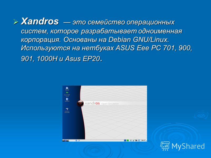 Xandros это семейство операционных систем, которое разрабатывает одноименная корпорация. Основаны на Debian GNU/Linux. Используются на нетбуках ASUS Eee PC 701, 900, 901, 1000H и Asus EP20. Xandros это семейство операционных систем, которое разрабаты