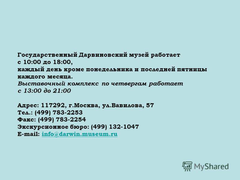 Государственный Дарвиновский музей работает с 10:00 до 18:00, каждый день кроме понедельника и последней пятницы каждого месяца. Выставочный комплекс по четвергам работает с 13:00 до 21:00 Адрес: 117292, г.Москва, ул.Вавилова, 57 Тел.: (499) 783-2253