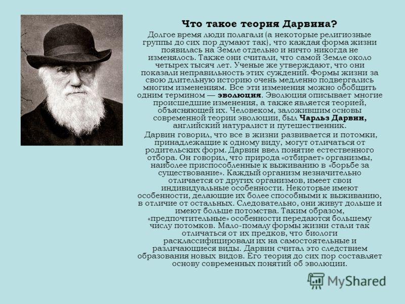 Что такое теория Дарвина? Долгое время люди полагали (а некоторые религиозные группы до сих пор думают так), что каждая форма жизни появилась на Земле отдельно и ничто никогда не изменялось. Также они считали, что самой Земле около четырех тысяч лет.