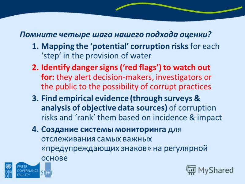 Помните четыре шага нашего подхода оценки? 1.Mapping the potential corruption risks for each step in the provision of water 2.Identify danger signs (red flags) to watch out for: they alert decision-makers, investigators or the public to the possibili