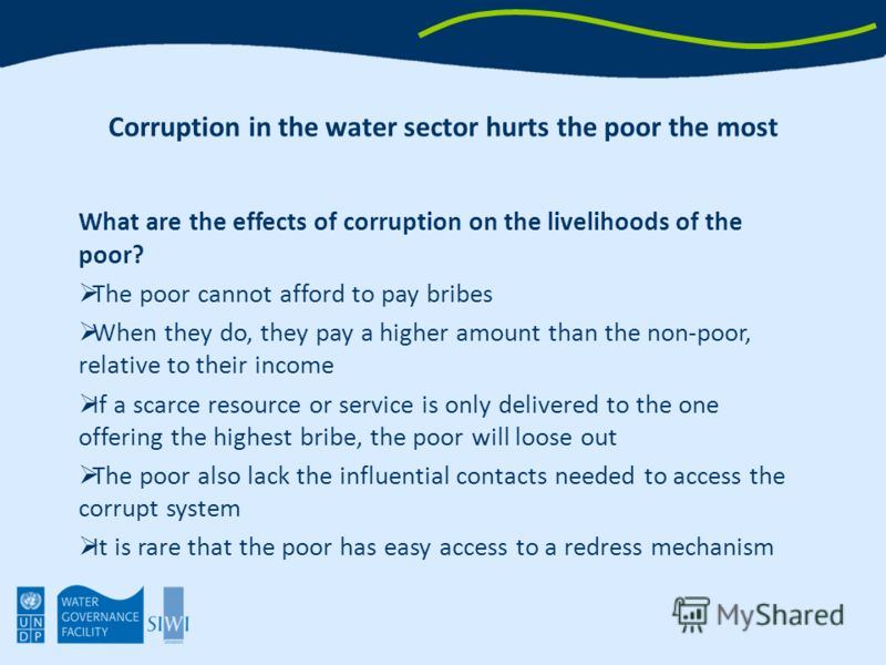 Corruption in the water sector hurts the poor the most What are the effects of corruption on the livelihoods of the poor? The poor cannot afford to pay bribes When they do, they pay a higher amount than the non-poor, relative to their income If a sca