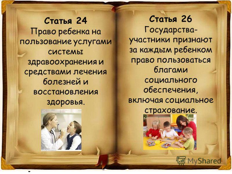 Статья 24 Право ребенка на пользование услугами системы здравоохранения и средствами лечения болезней и восстановления здоровья. Статья 26 Государства- участники признают за каждым ребенком право пользоваться благами социального обеспечения, включая