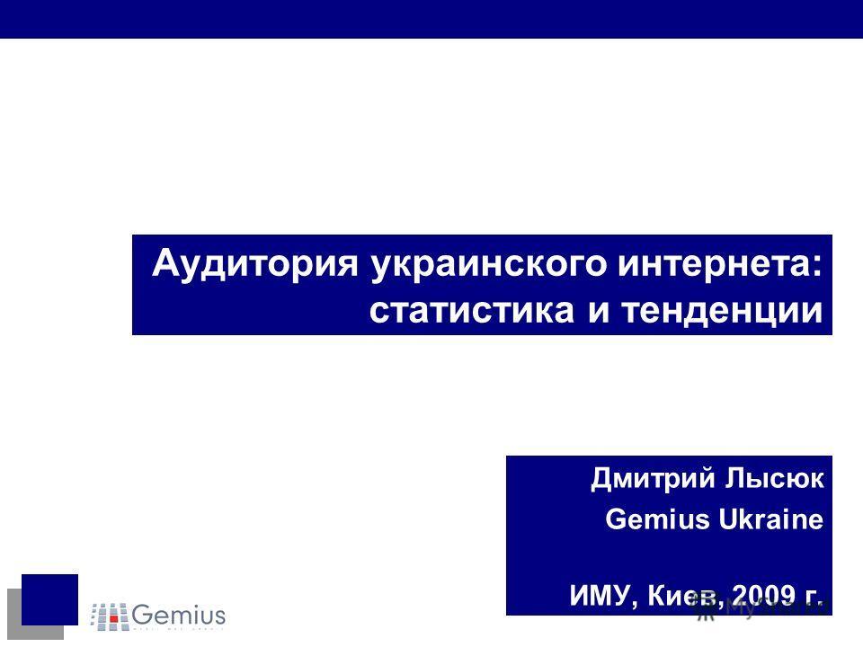 Аудитория украинского интернета: статистика и тенденции Дмитрий Лысюк Gemius Ukraine ИМУ, Киев, 2009 г.