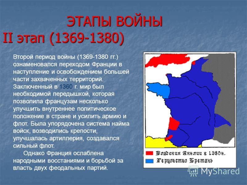 ЭТАПЫ ВОЙНЫ II этап (1369-1380) ЭТАПЫ ВОЙНЫ II этап (1369-1380) Второй период войны (1369-1380 гг.) ознаменовался переходом Франции в наступление и освобождением большей части захваченных территорий. Заключенный в 1360 г. мир был необходимой передышк
