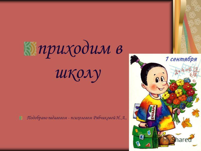 приходим в школу Подобрано педагогом - психологом Рябчиковой Н..А.,