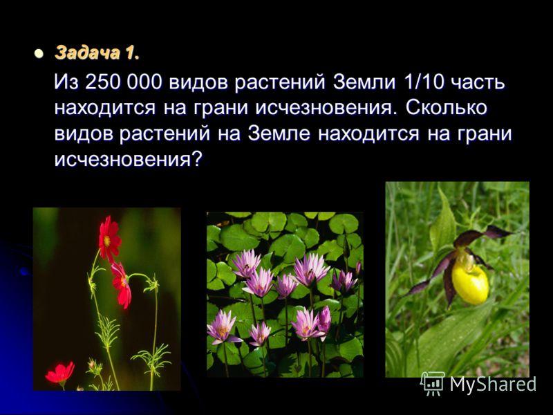 Задача 1. Задача 1. Из 250 000 видов растений Земли 1/10 часть находится на грани исчезновения. Сколько видов растений на Земле находится на грани исчезновения? Из 250 000 видов растений Земли 1/10 часть находится на грани исчезновения. Сколько видов