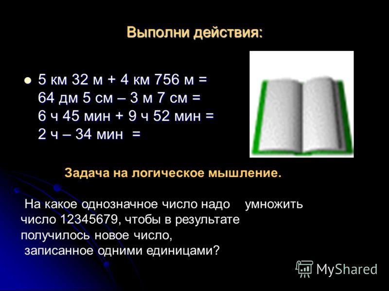 Выполни действия: 5 км 32 м + 4 км 756 м = 64 дм 5 см – 3 м 7 см = 6 ч 45 мин + 9 ч 52 мин = 2 ч – 34 мин = 5 км 32 м + 4 км 756 м = 64 дм 5 см – 3 м 7 см = 6 ч 45 мин + 9 ч 52 мин = 2 ч – 34 мин = Задача на логическое мышление. На какое однозначное