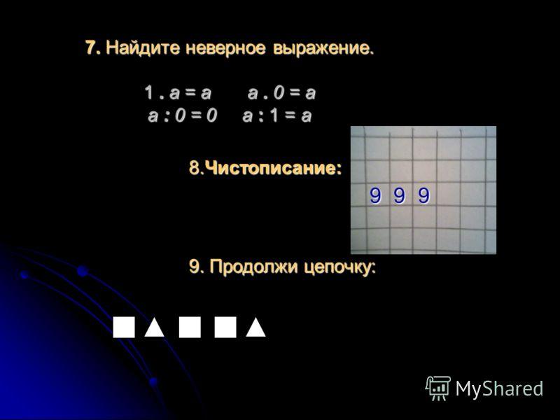 7. Найдите неверное выражение. 1. а = а а. 0 = а а : 0 = 0 а : 1 = а 8.Чистописание: 9. Продолжи цепочку: 9 9 9