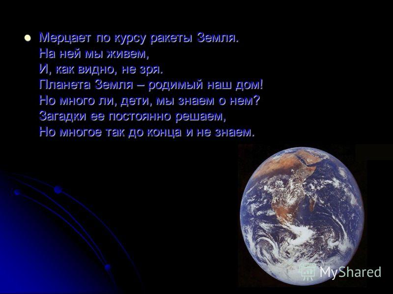 Мерцает по курсу ракеты Земля. На ней мы живем, И, как видно, не зря. Планета Земля – родимый наш дом! Но много ли, дети, мы знаем о нем? Загадки ее постоянно решаем, Но многое так до конца и не знаем. Мерцает по курсу ракеты Земля. На ней мы живем,