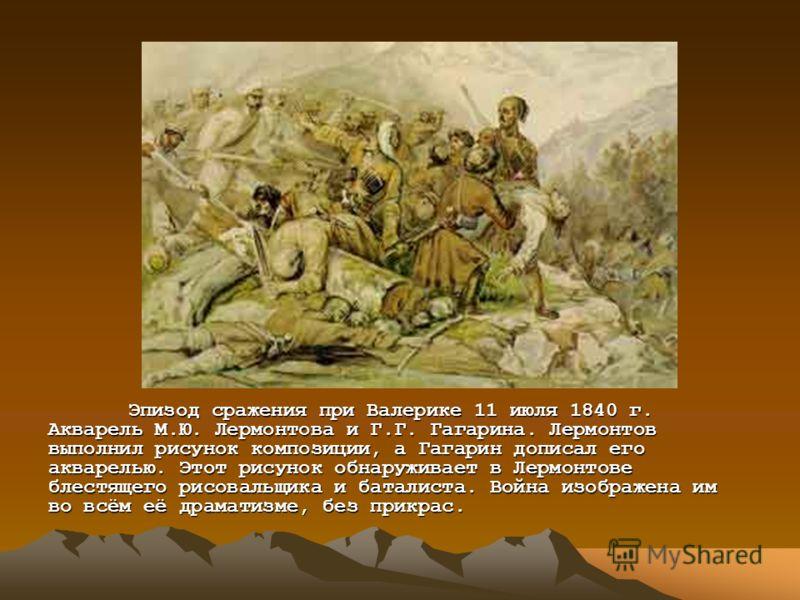 Эпизод сражения при Валерике 11 июля 1840 г. Акварель М.Ю. Лермонтова и Г.Г. Гагарина. Лермонтов выполнил рисунок композиции, а Гагарин дописал его акварелью. Этот рисунок обнаруживает в Лермонтове блестящего рисовальщика и баталиста. Война изображен