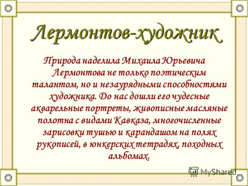 Лермонтов-художник Природа наделила Михаила Юрьевича Лермонтова не только поэтическим талантом, но и незаурядными способностями художника. До нас дошли его чудесные акварельные портреты, живописные масляные полотна с видами Кавказа, многочисленные за