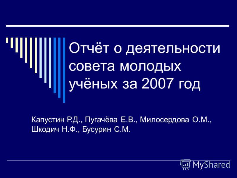 Отчёт о деятельности совета молодых учёных за 2007 год Капустин Р.Д., Пугачёва Е.В., Милосердова О.М., Шкодич Н.Ф., Бусурин С.М.