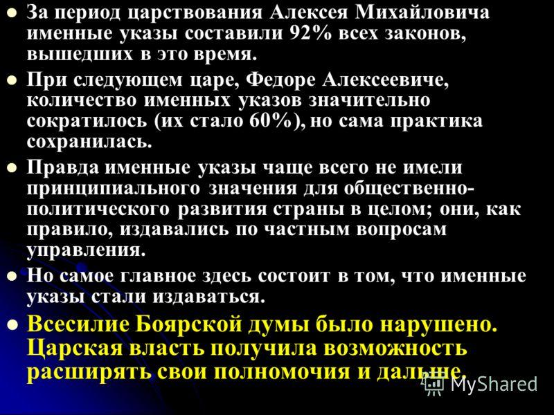 За период царствования Алексея Михайловича именные указы составили 92% всех законов, вышедших в это время. При следующем царе, Федоре Алексеевиче, количество именных указов значительно сократилось (их стало 60%), но сама практика сохранилась. Правда