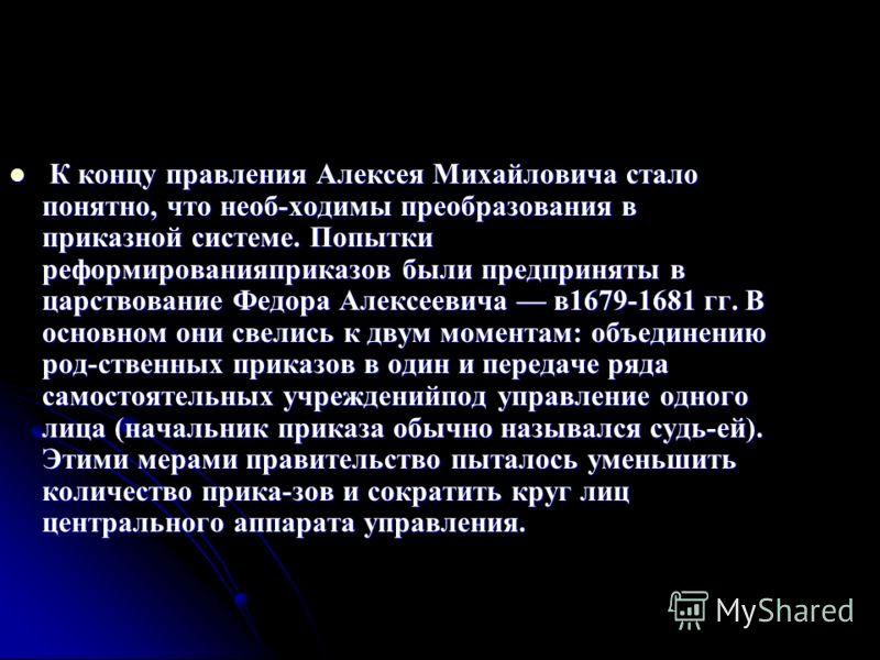 К концу правления Алексея Михайловича стало понятно, что необ-ходимы преобразования в приказной системе. Попытки реформированияприказов были предприняты в царствование Федора Алексеевича в1679-1681 гг. В основном они свелись к двум моментам: объедине
