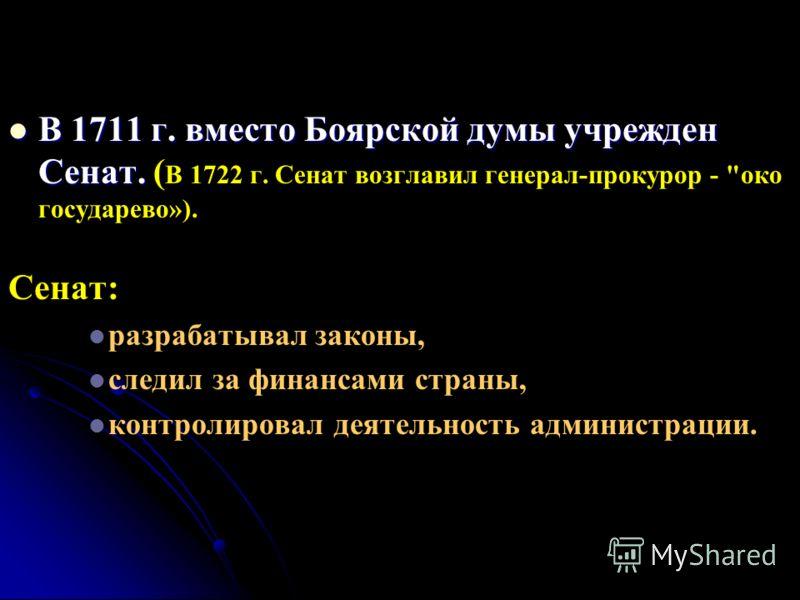 В 1711 г. вместо Боярской думы учрежден Сенат. В 1711 г. вместо Боярской думы учрежден Сенат. ( В 1722 г. Сенат возглавил генерал-прокурор -