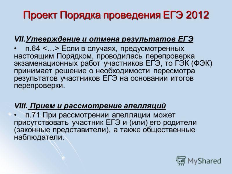Проект Порядка проведения ЕГЭ 2012 VII. VII.Утверждение и отмена результатов ЕГЭ п.64 Если в случаях, предусмотренных настоящим Порядком, проводилась перепроверка экзаменационных работ участников ЕГЭ, то ГЭК (ФЭК) принимает решение о необходимости пе