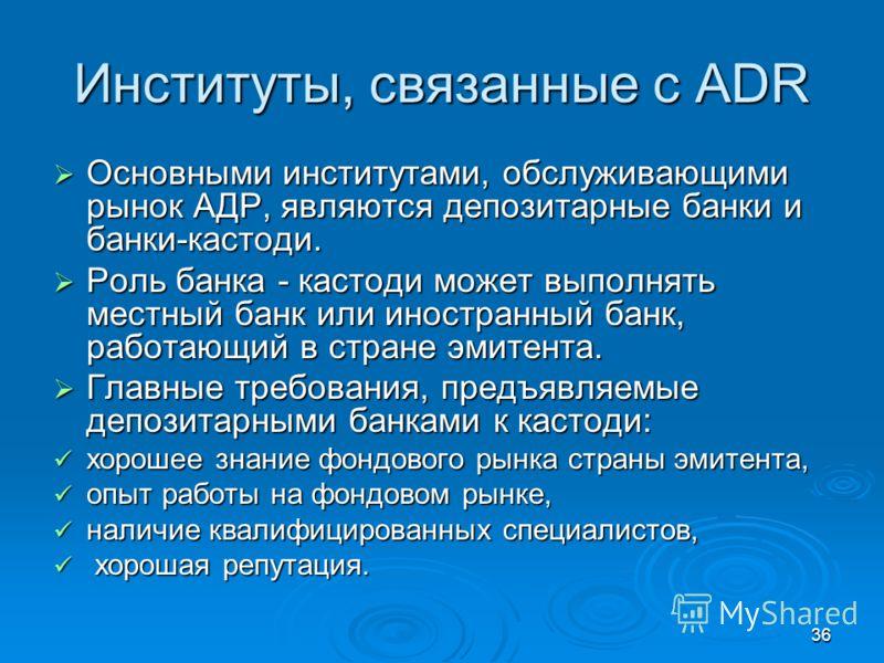 36 Институты, связанные с ADR Основными институтами, обслуживающими рынок АДР, являются депозитарные банки и банки-кастоди. Основными институтами, обслуживающими рынок АДР, являются депозитарные банки и банки-кастоди. Роль банка - кастоди может выпол