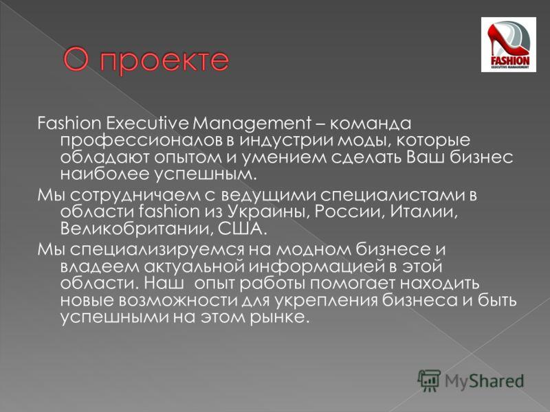 Fashion Executive Management – команда профессионалов в индустрии моды, которые обладают опытом и умением сделать Ваш бизнес наиболее успешным. Мы сотрудничаем с ведущими специалистами в области fashion из Украины, России, Италии, Великобритании, США