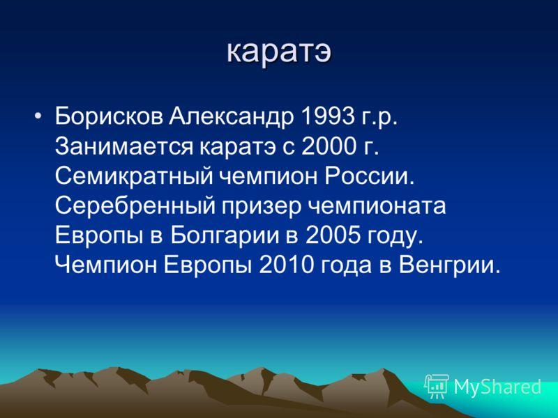 каратэ Борисков Александр 1993 г.р. Занимается каратэ с 2000 г. Семикратный чемпион России. Серебренный призер чемпионата Европы в Болгарии в 2005 году. Чемпион Европы 2010 года в Венгрии.
