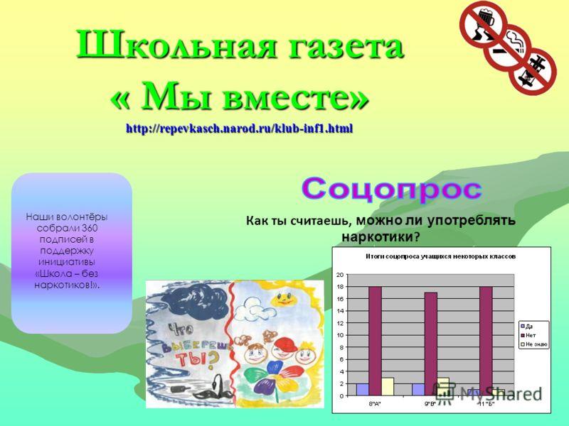 Школьная газета « Мы вместе» http://repevkasch.narod.ru/klub-inf1.html Наши волонтёры собрали 360 подписей в поддержку инициативы «Школа – без наркотиков!». Как ты считаешь, можно ли употреблять наркотики ?