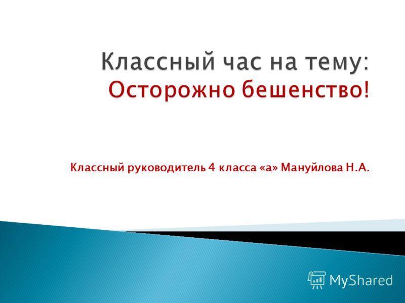 Классный руководитель 4 класса «а» Мануйлова Н.А.