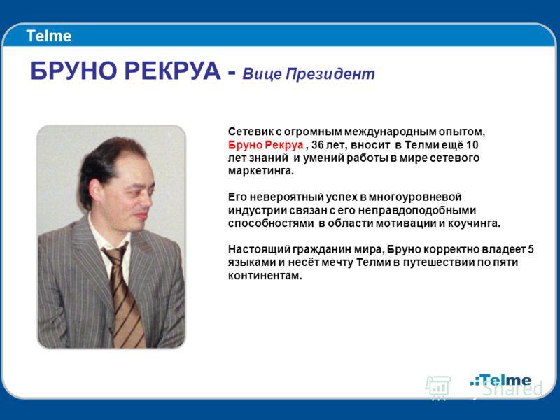 Telme Сетевик с огромным международным опытом, Бруно Рекруа, 36 лет, вносит в Телми ещё 10 лет знаний и умений работы в мире сетевого маркетинга. Его невероятный успех в многоуровневой индустрии связан с его неправдоподобными способностями в области
