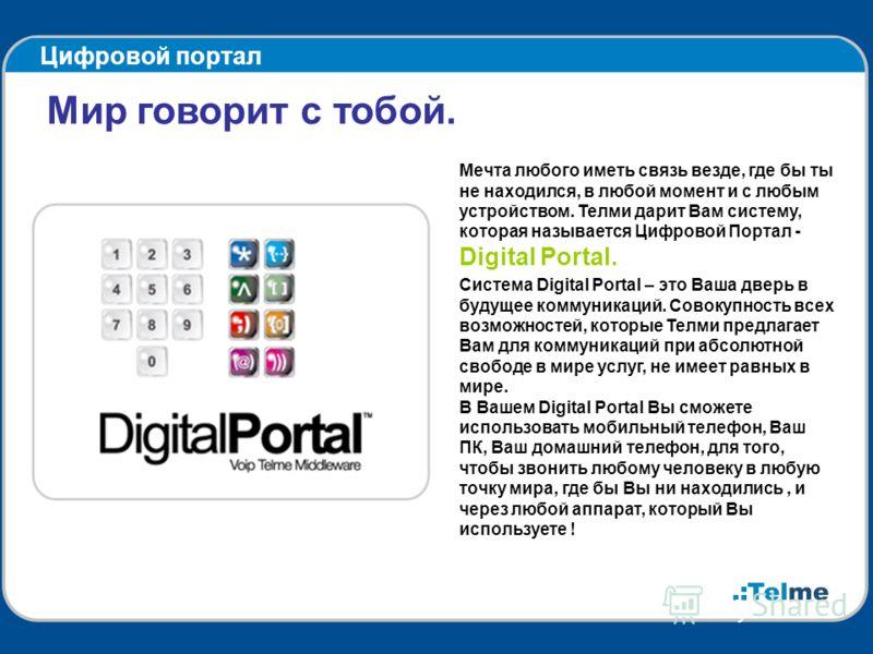Цифровой портал Мир говорит с тобой. Мечта любого иметь связь везде, где бы ты не находился, в любой момент и с любым устройством. Телми дарит Вам систему, которая называется Цифровой Портал - Digital Portal. Система Digital Portal – это Ваша дверь в