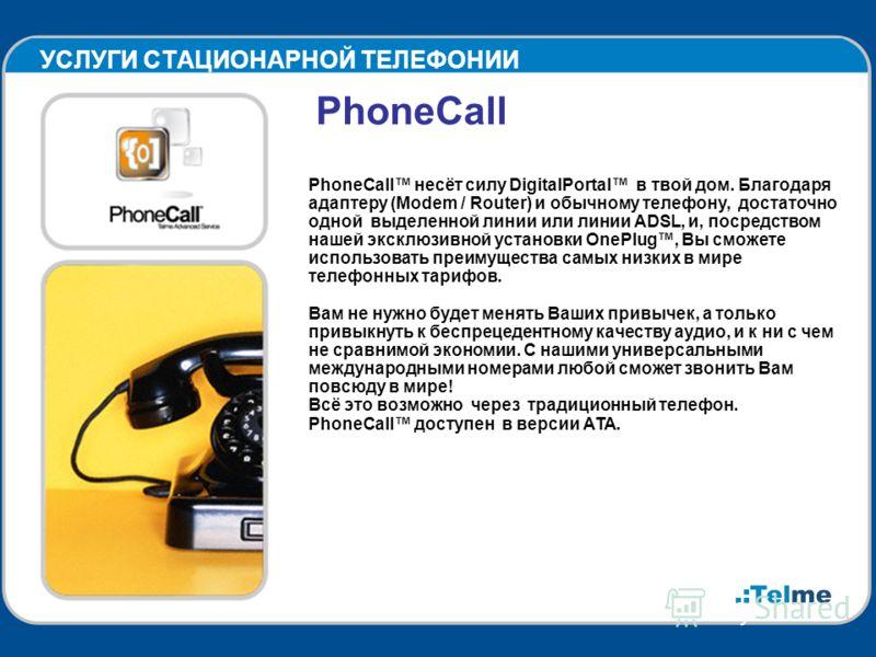 УСЛУГИ СТАЦИОНАРНОЙ ТЕЛЕФОНИИ PhoneCall PhoneCall несёт силу DigitalPortal в твой дом. Благодаря адаптеру (Modem / Router) и обычному телефону, достаточно одной выделенной линии или линии ADSL, и, посредством нашей эксклюзивной установки OnePlug, Вы