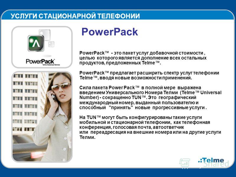 УСЛУГИ СТАЦИОНАРНОЙ ТЕЛЕФОНИИ PowerPack PowerPack - это пакет услуг добавочной стоимости, целью которого является дополнение всех остальных продуктов, предложенных Telme. PowerPack предлагает расширить спектр услуг телефонии Telme, вводя новые возмож