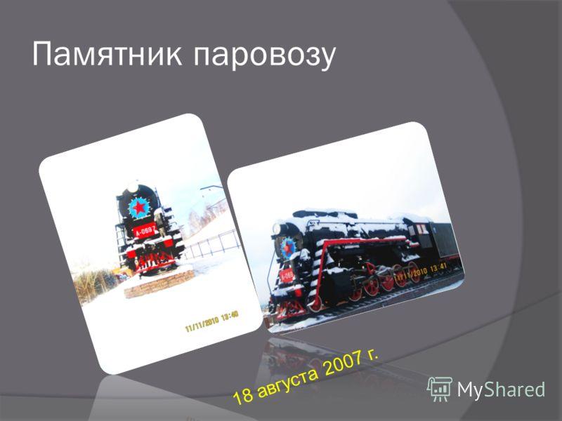 Памятник паровозу 1 8 а в г у с т а 2 0 0 7 г.