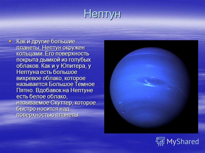 Нептун Как и другие большие планеты, Нептун окружен кольцами. Его поверхность покрыта дымкой из голубых облаков. Как и у Юпитера, у Нептуна есть большое вихревое облако, которое называется Большое Темное Пятно. Вдобавок на Нептуне есть белое облако,